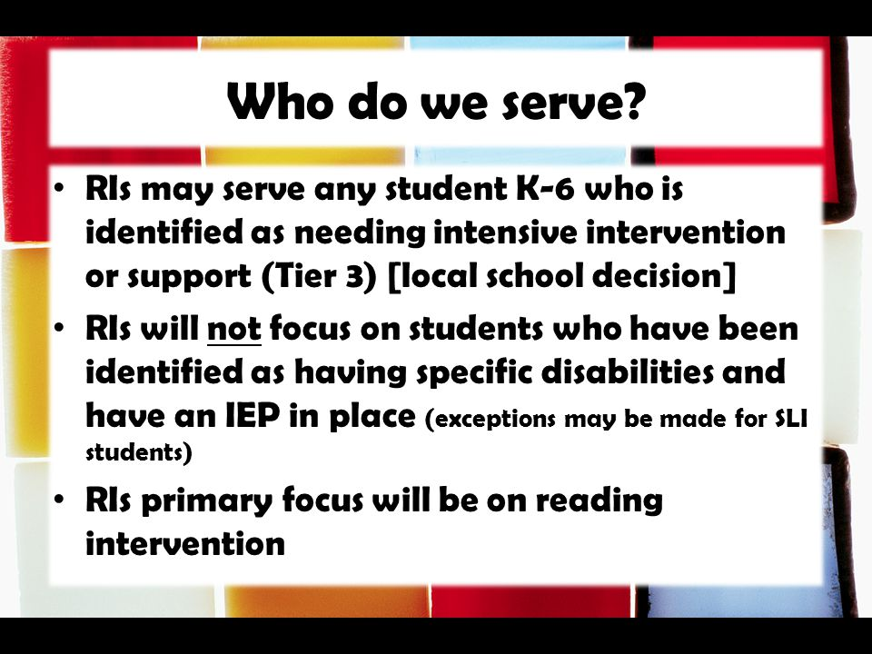 Who do we serve RIs may serve any student K-6 who is identified as needing intensive intervention or support (Tier 3) [local school decision]